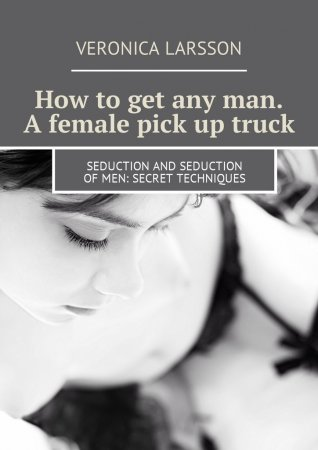 How to get any man. A female pick up truck. Seduction and seduction of men: secret techniques